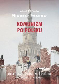 Chomikuj, pobierz ebook online Komunizm po polsku. Historia komunizacji Polski widziana z Kremla. Nikołaj Iwanow