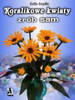 Chomikuj, ebook online Koralikowe kwiaty – zrób sam. Zofia Szydło