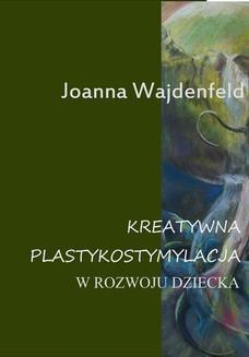 Chomikuj, pobierz ebook online Kreatywna plastykostymulacja w rozwoju dziecka. Joanna Wajdenfeld