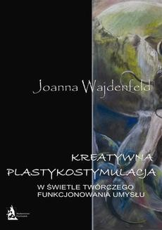 Chomikuj, ebook online Kreatywna plastykostymulacja w świetle twórczego funkcjonowania umysłu. Joanna Wajdenfeld
