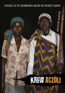 Chomikuj, ebook online Krew Aczoli. Dziesięć lat po zapomnianej wojnie na północy Ugandy. Krzysztof Błażyca