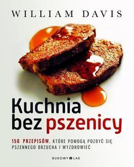 Chomikuj, ebook online Kuchnia bez pszenicy. 150 przepisów, które pomogą pozbyć się pszennego brzucha i wyzdrowieć. William Davis
