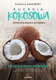 Chomikuj, pobierz ebook online Kuchnia kokosowa. Kompletna książka kucharska. 200 wegańskich przepisów na dania bez glutenu, zbóż i orzechów, z mąką kokosową, olejem i cukrem kokosowym. Camilla Saulsbury