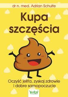 Chomikuj, ebook online Kupa szczęścia Oczyść jelita, zyskaj zdrowie i dobre samopoczucie. Adrian Schulte