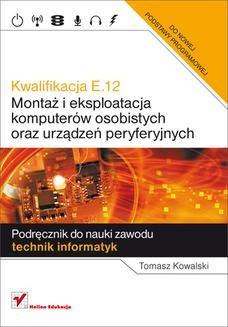 Chomikuj, ebook online Kwalifikacja E.12. Montaż i eksploatacja komputerów osobistych oraz urządzeń peryferyjnych. Podręcznik do nauki zawodu technik informatyk. Tomasz Kowalski