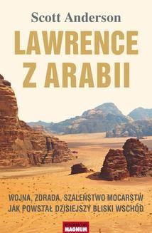 Chomikuj, ebook online Lawrence z Arabii. Wojna, zdrada, szaleństwo mocarstw. Jak powstał dzisiejszy Bliski Wschód. Scott Anderson