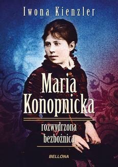 Chomikuj, ebook online Maria Konopnicka. Rozwydrzona bezbożnica. Iwona Kienzler