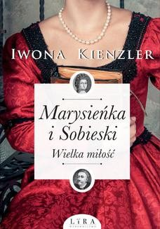 Chomikuj, pobierz ebook online Marysieńka i Sobieski. Wielka miłość. Iwona Kienzler