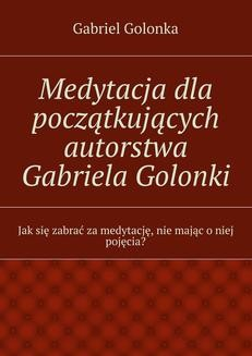 Chomikuj, ebook online Medytacja dla początkujących autorstwa Gabriela Golonki. Gabriel Golonka