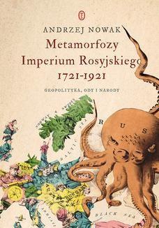 Chomikuj, ebook online Metamorfozy Imperium Rosyjskiego 1721-1921. Geopolityka, ody i narody. Andrzej Nowak