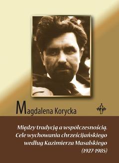 Chomikuj, ebook online Między tradycją a współczesnością. Cele wychowania chrześcijańskiego według Kazimierza Masalskiego (1927-1985). Magdalena Korycka