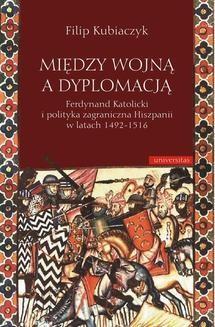 Chomikuj, ebook online Między wojną a dyplomacją. Ferdynand Katolicki i polityka zagraniczna Hiszpanii w latach 1492-1516. Filip Kubiaczyk