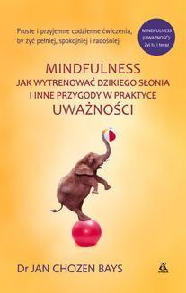 Chomikuj, pobierz ebook online Mindfulness: Jak wytrenować dzikiego słonia. Jan Chozen Bays