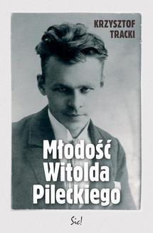 Chomikuj, pobierz ebook online Młodość Witolda Pileckiego. Krzysztof Tracki