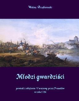 Chomikuj, pobierz ebook online Młodzi gwardziści – powieść z oblężenia Warszawy przez Prusaków w roku 1794. Walery Przyborowski