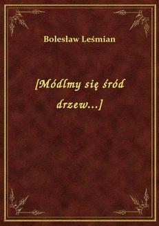 Chomikuj, ebook online [Módlmy się wśród drzew…]. Bolesław Leśmian
