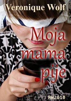 Chomikuj, ebook online Moja mama pije. Veronique Wolf