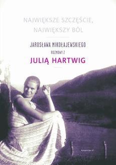 Chomikuj, ebook online Największe szczęscie, największy ból. Jarosława Mikołajewskiego rozmowy z Julia Hartwig. Jarosław Mikołajewski