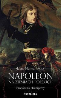 Chomikuj, ebook online Napoleon na ziemiach polskich. Przewodnik historyczny. Jakub Hermanowicz