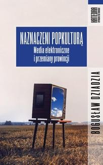 Chomikuj, ebook online Naznaczeni popkulturą. Media elektroniczne i przemiany prowincji. Bogusław Dziadzia