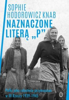 Chomikuj, ebook online Naznaczone literą P. Polki jako robotnice przymusowe w III Rzeszy 1939-1945. Sophie Hodorowicz-Knab