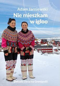 Chomikuj, ebook online Nie mieszkam w igloo. Dekada życia na Grenlandii. Adam Jarniewski
