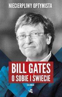 Chomikuj, ebook online Niecierpliwy optymista. Bill Gates o sobie i świecie. Lisa Rogak