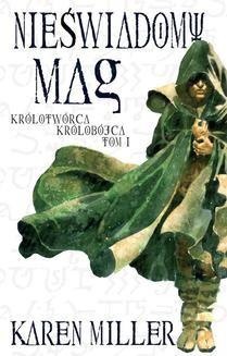 Chomikuj, ebook online Nieświadomy Mag. Tom I Królotwórca Królobójca. Karen Miller