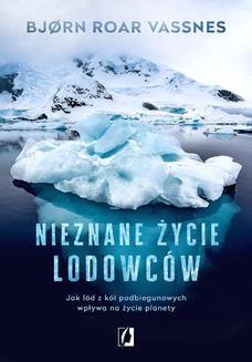 Chomikuj, ebook online Nieznane życie lodowców. Jak lód z kół podbiegunowych wpływa na życie planety. Bjørn Roar Vassnes