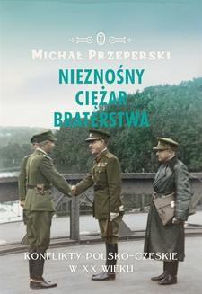 Chomikuj, ebook online Nieznośny ciężar braterstwa. Konflikty polsko-czeskie w XX wieku. Michał Przeperski