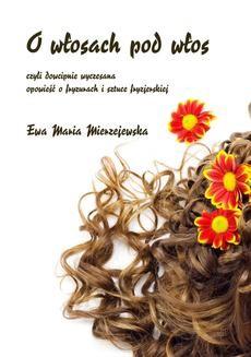 Chomikuj, ebook online O włosach pod włos, czyli dowcipnie wyczesana opowieść o fryzurach i sztuce fryzjerskiej. Ewa Maria Mierzejewska