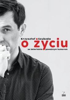 Chomikuj, pobierz ebook online O życiu ze śmiertelnie poważnym humorem. Krzysztof Szubzda