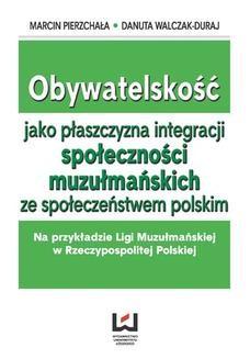 Ebook Obywatelskość jako płaszczyzna integracji społeczności muzłumańskich ze społeczeństwem polskim. Na przykładzie Ligi Muzułmańskiej w Rzeczypospolitej Polskiej pdf