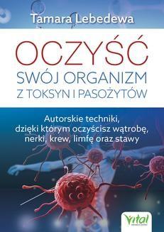 Chomikuj, ebook online Oczyść swój organizm z toksyn i pasożytów. Autorskie techniki, dzięki którym oczyścisz wątrobę, nerki, krew, limfę oraz stawy. Tamara Lebedewa