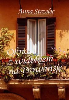 Chomikuj, pobierz ebook online Okno z widokiem na Prowansję. Anna Strzelec