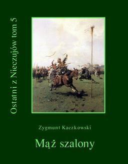 Chomikuj, pobierz ebook online Ostatni z Nieczujów. Mąż szalony, tom 5 cyklu powieści. Zygmunt Kaczkowski
