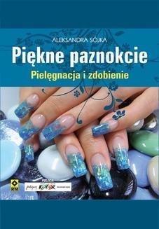 Chomikuj, pobierz ebook online Piękne paznokcie. Pielęgnacja i zdobienie. Aleksandra Sójka