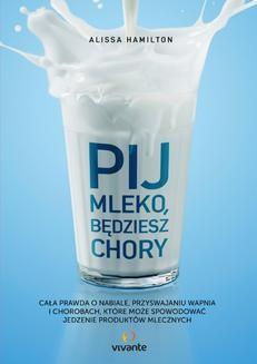Chomikuj, ebook online Pij mleko, będziesz chory. Cała prawda o nabiale, przyswajaniu wapnia i chorobach, które może spowodować jedzenie produktów mlecznych. Alissa Hamilton
