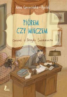 Chomikuj, pobierz ebook online Piórem i mieczem. Opowieść o Henryku Sienkiewiczu. Anna Czerwińska-Rydel