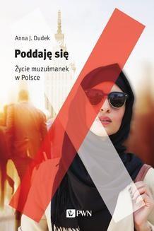 Chomikuj, ebook online Poddaję się Życie muzułmanek w Polsce. Anna J. Dudek