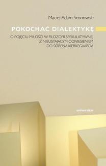 Chomikuj, ebook online Pokochać dialektykę. O ujęciu miłości w filozofii spekulatywnej z nieustającym odniesieniem do Sorena Kierkegaarda. Adam Maciej Sosnowski