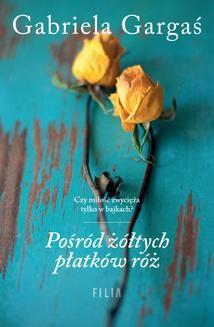 Chomikuj, ebook online Pośród żółtych płatków róż. Gabriela Gargaś