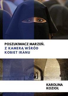 Chomikuj, ebook online Poszukiwacz marzeń. Z kamerą wśród kobiet Iranu. Karolina Kozioł