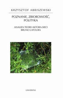 Chomikuj, ebook online Poznanie, zbiorowość, polityka. Analiza teorii aktora-sieci Bruno Latoura. Krzysztof Abriszewski