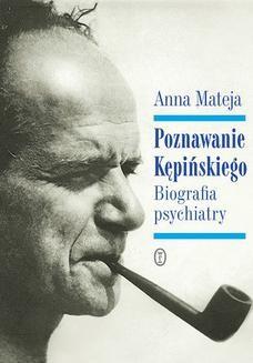 Chomikuj, pobierz ebook online Poznawanie Kępińskiego. Biografia psychiatry. Anna Mateja