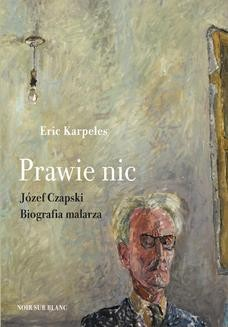 Chomikuj, pobierz ebook online Prawie nic. Józef Czapski. Biografia malarza. Eric Karpeles