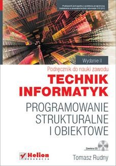Chomikuj, pobierz ebook online Programowanie strukturalne i obiektowe. Podręcznik do nauki zawodu technik informatyk. Wydanie II poprawione. Tomasz Rudny
