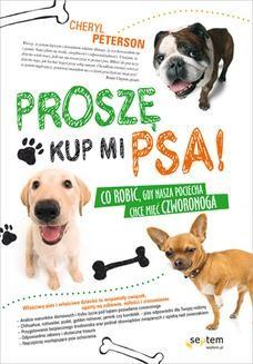 Chomikuj, ebook online Proszę, kup mi psa! Co robić, gdy nasza pociecha chce mieć czworonoga. Cheryl Peterson