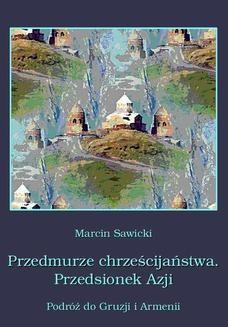 Chomikuj, ebook online Przedmurze chrześcijaństwa. Przedsionek Azji. Podróż do Gruzji i Armenii. Marcin Sawicki