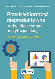 Chomikuj, ebook online Przedsiębiorczość nieproduktywna w świetle ekonomii instytucjonalnej. Analiza zjawiska w Polsce. Dominiak Piotr
